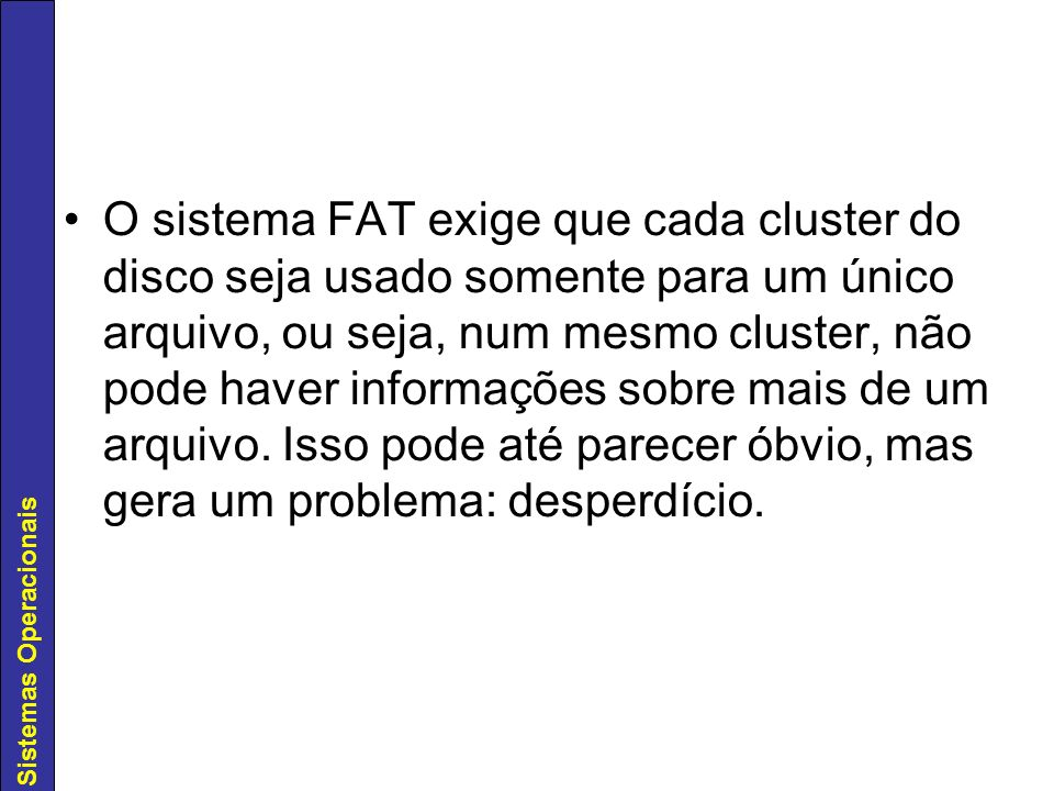 Sistemas Operacionais O sistema FAT exige que cada cluster do disco seja usado somente para um único arquivo, ou seja, num mesmo cluster, não pode hav