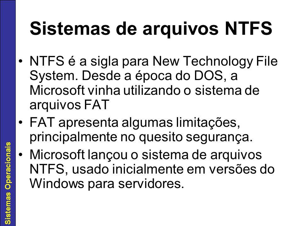 Sistemas Operacionais Sistemas de arquivos NTFS NTFS é a sigla para New Technology File System. Desde a época do DOS, a Microsoft vinha utilizando o s