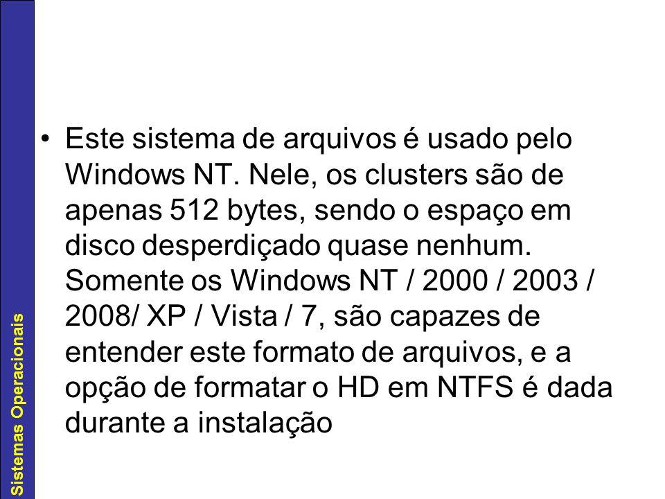 Sistemas Operacionais Este sistema de arquivos é usado pelo Windows NT. Nele, os clusters são de apenas 512 bytes, sendo o espaço em disco desperdiçad