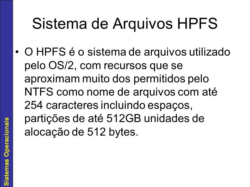 Sistemas Operacionais Sistema de Arquivos HPFS O HPFS é o sistema de arquivos utilizado pelo OS/2, com recursos que se aproximam muito dos permitidos
