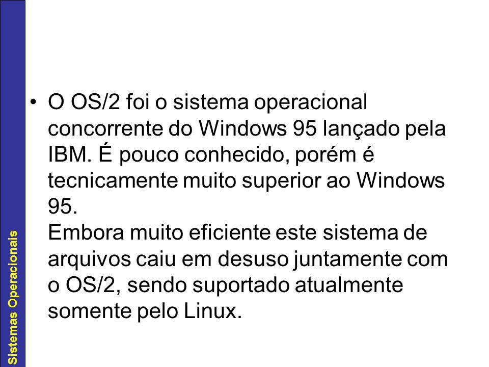 Sistemas Operacionais O OS/2 foi o sistema operacional concorrente do Windows 95 lançado pela IBM. É pouco conhecido, porém é tecnicamente muito super