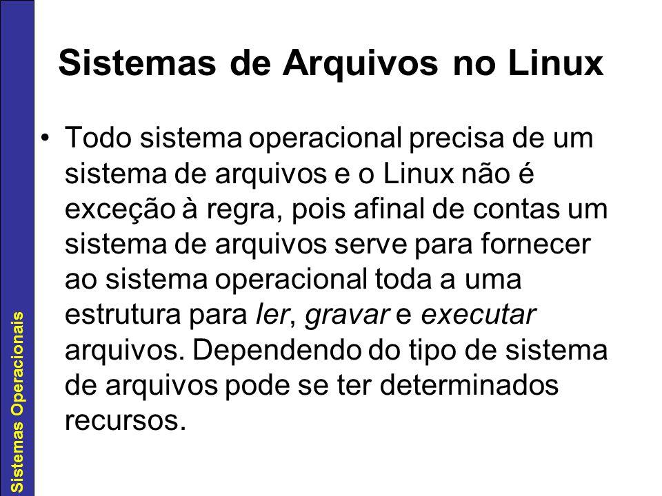 Sistemas Operacionais Hoje em dia, o Linux tem uma gama muito grande de opções de sistema de arquivos: Desde o velho EXT2 até os atuais com suporte a Journaling, como o EXT3, ReiserFS e XFS.