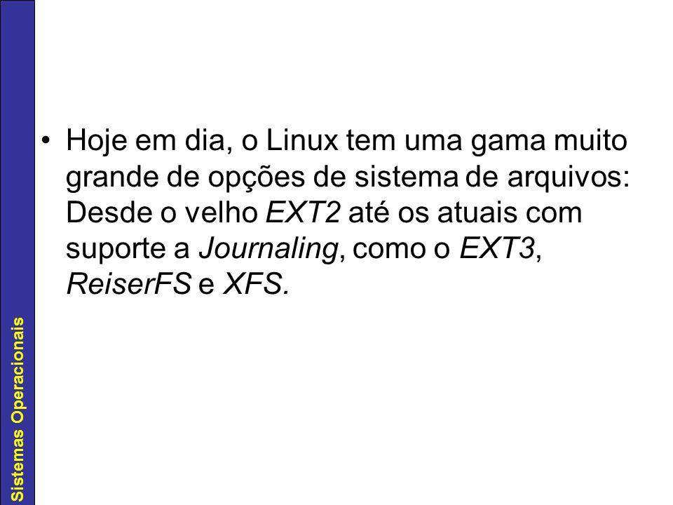 Sistemas Operacionais Hoje em dia, o Linux tem uma gama muito grande de opções de sistema de arquivos: Desde o velho EXT2 até os atuais com suporte a