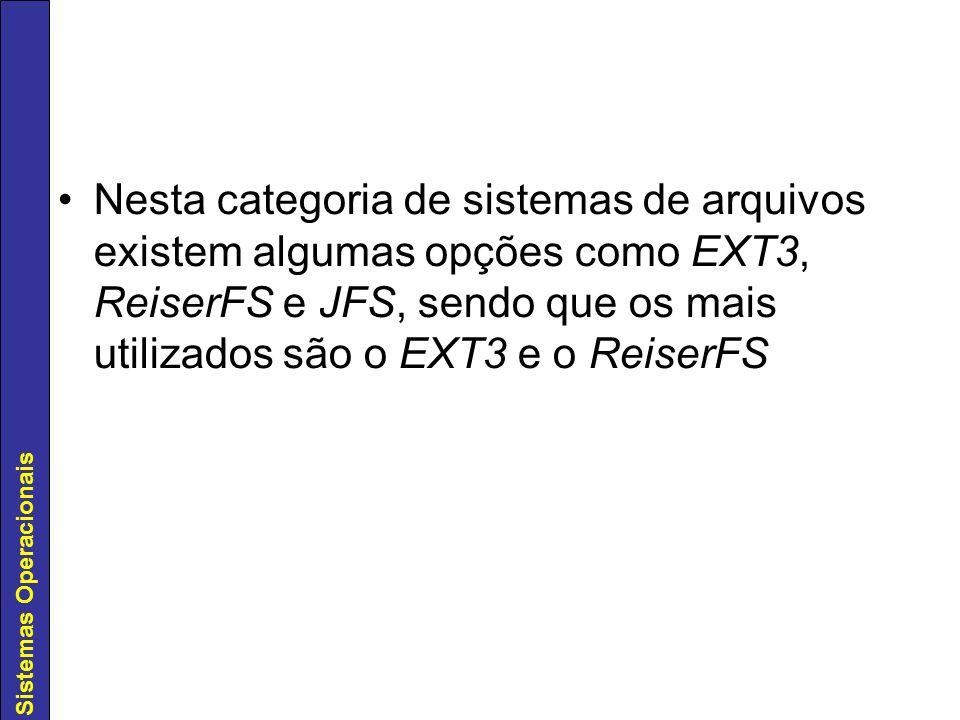 Sistemas Operacionais Nesta categoria de sistemas de arquivos existem algumas opções como EXT3, ReiserFS e JFS, sendo que os mais utilizados são o EXT