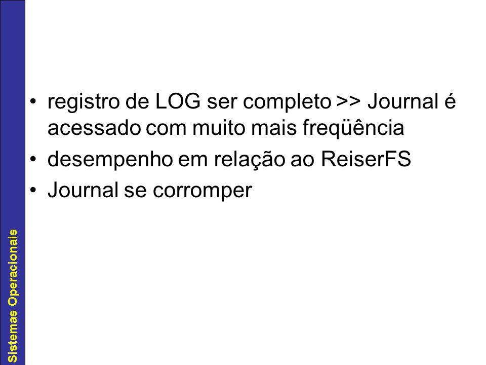 Sistemas Operacionais registro de LOG ser completo >> Journal é acessado com muito mais freqüência desempenho em relação ao ReiserFS Journal se corrom