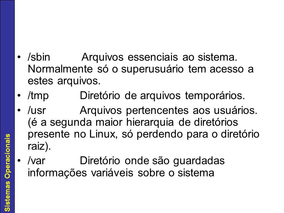 Sistemas Operacionais /sbin Arquivos essenciais ao sistema. Normalmente só o superusuário tem acesso a estes arquivos. /tmp Diretório de arquivos temp