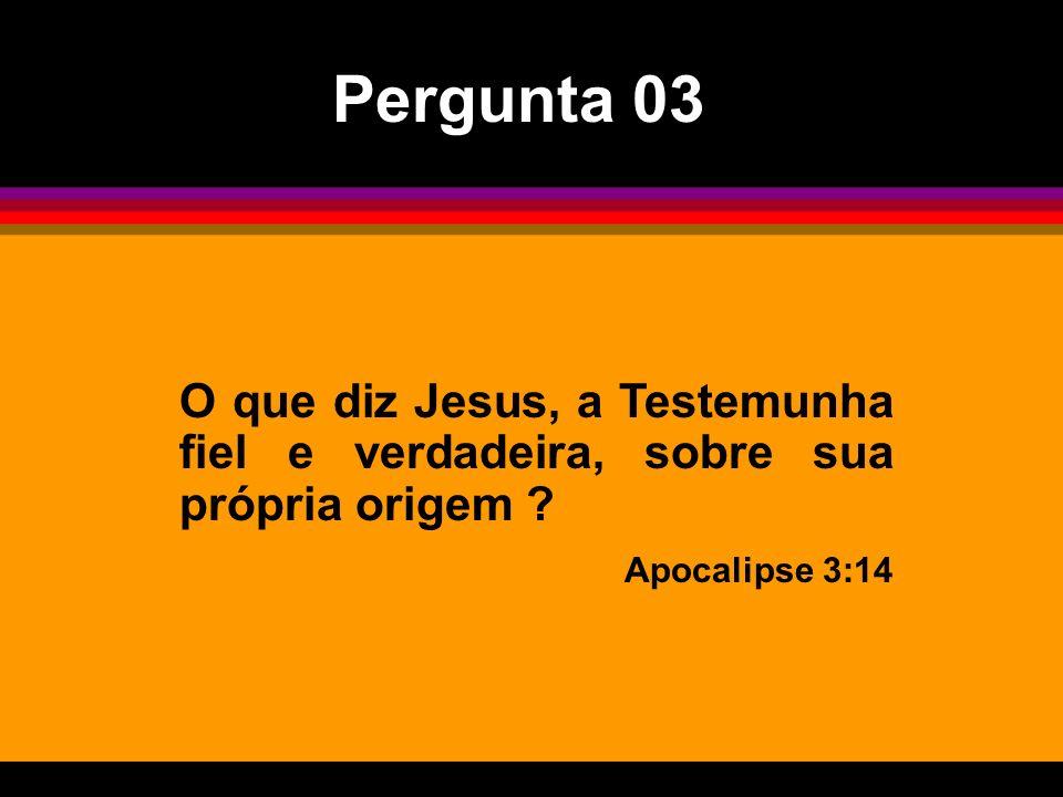 O que diz Jesus, a Testemunha fiel e verdadeira, sobre sua própria origem ? Apocalipse 3:14 Pergunta 03