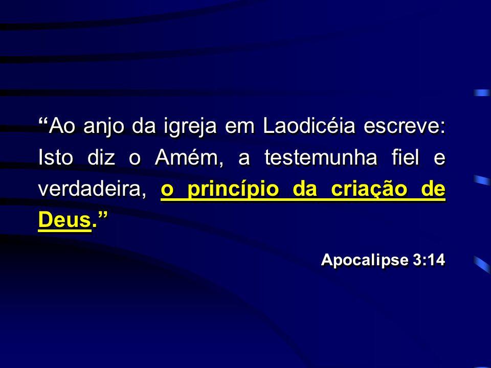 Ao anjo da igreja em Laodicéia escreve: Isto diz o Amém, a testemunha fiel e verdadeira, o princípio da criação de Deus. Apocalipse 3:14 Ao anjo da ig