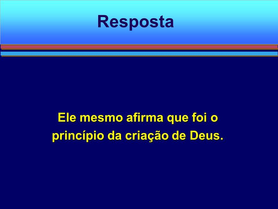 Ele mesmo afirma que foi o princípio da criação de Deus. Resposta