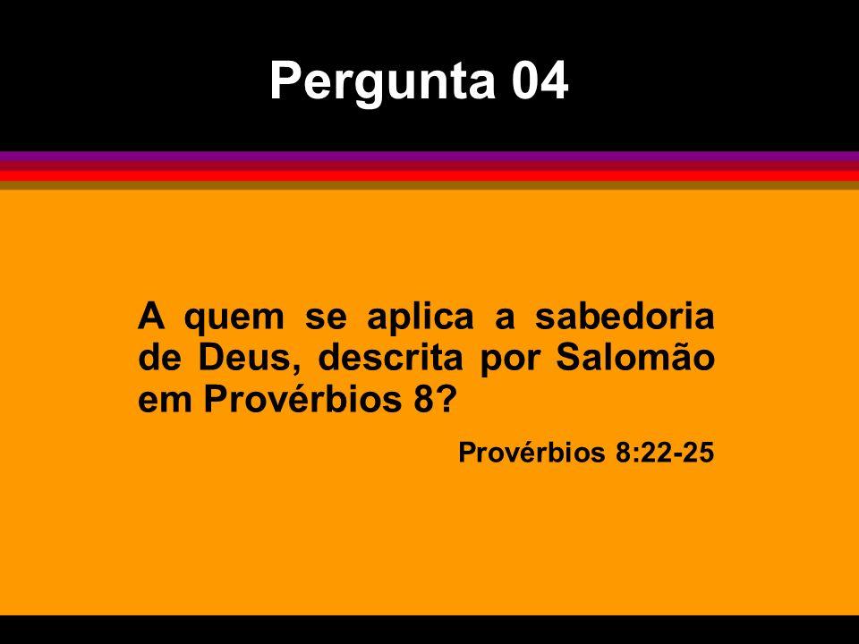 A quem se aplica a sabedoria de Deus, descrita por Salomão em Provérbios 8? Provérbios 8:22-25 Pergunta 04