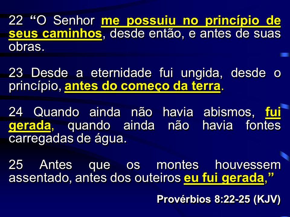 22 O Senhor me possuiu no princípio de seus caminhos, desde então, e antes de suas obras. 23 Desde a eternidade fui ungida, desde o princípio, antes d