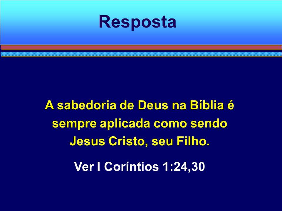 A sabedoria de Deus na Bíblia é sempre aplicada como sendo Jesus Cristo, seu Filho. Ver I Coríntios 1:24,30 Resposta