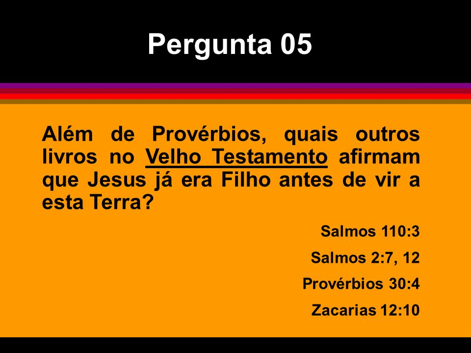 Além de Provérbios, quais outros livros no Velho Testamento afirmam que Jesus já era Filho antes de vir a esta Terra? Salmos 110:3 Salmos 2:7, 12 Prov