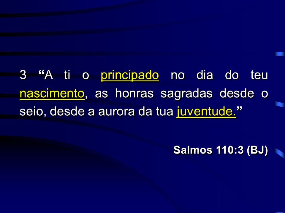 3 A ti o principado no dia do teu nascimento, as honras sagradas desde o seio, desde a aurora da tua juventude. Salmos 110:3 (BJ) 3 A ti o principado