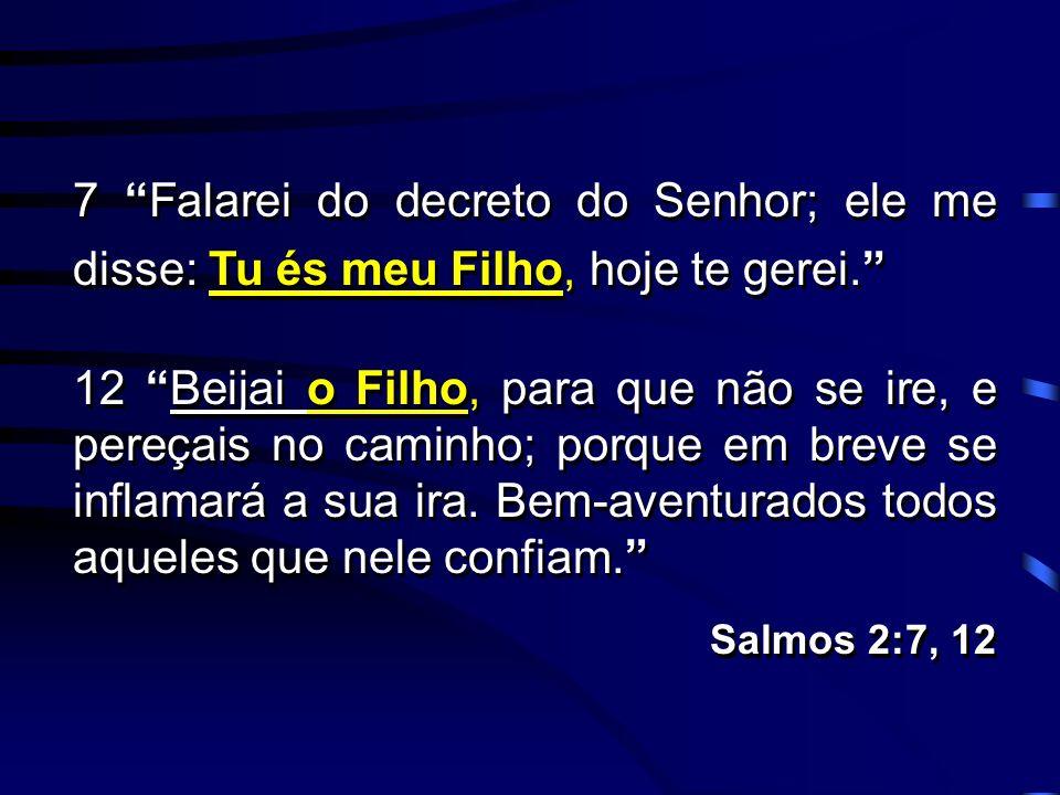 7 Falarei do decreto do Senhor; ele me disse: Tu és meu Filho, hoje te gerei. 12 Beijai o Filho, para que não se ire, e pereçais no caminho; porque em