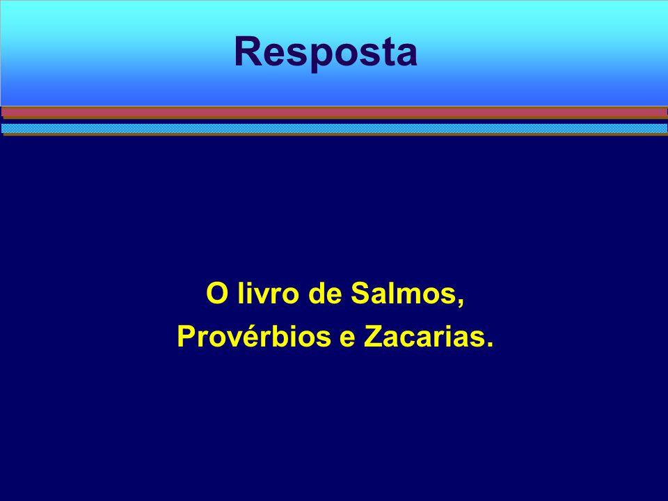 O livro de Salmos, Provérbios e Zacarias. Resposta