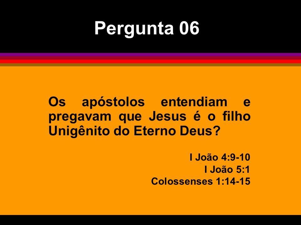 Os apóstolos entendiam e pregavam que Jesus é o filho Unigênito do Eterno Deus? I João 4:9-10 I João 5:1 Colossenses 1:14-15 Pergunta 06
