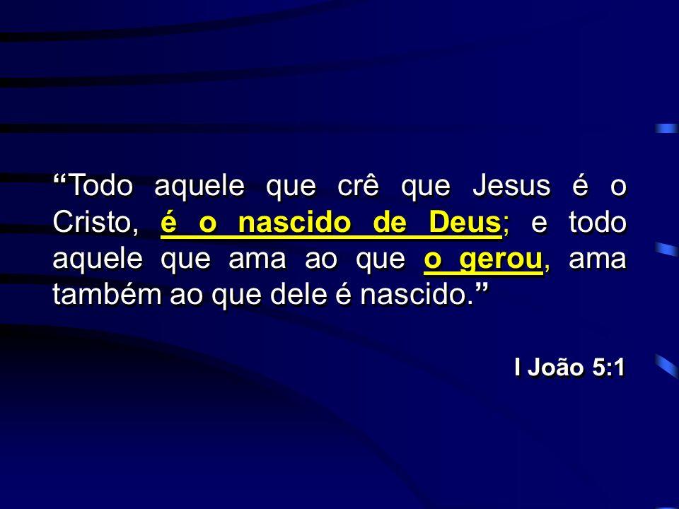 Todo aquele que crê que Jesus é o Cristo, é o nascido de Deus; e todo aquele que ama ao que o gerou, ama também ao que dele é nascido. I João 5:1 Todo