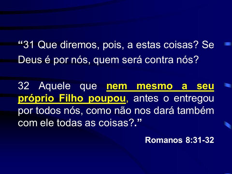 31 Que diremos, pois, a estas coisas? Se Deus é por nós, quem será contra nós? 32 Aquele que nem mesmo a seu próprio Filho poupou, antes o entregou po