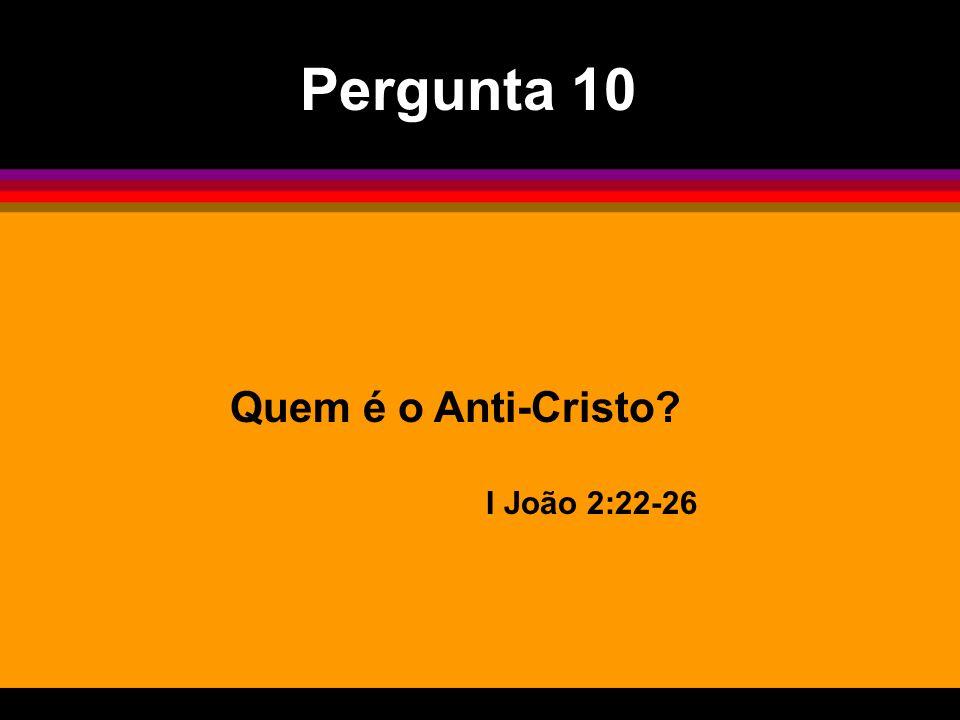 Quem é o Anti-Cristo? I João 2:22-26 Pergunta 10