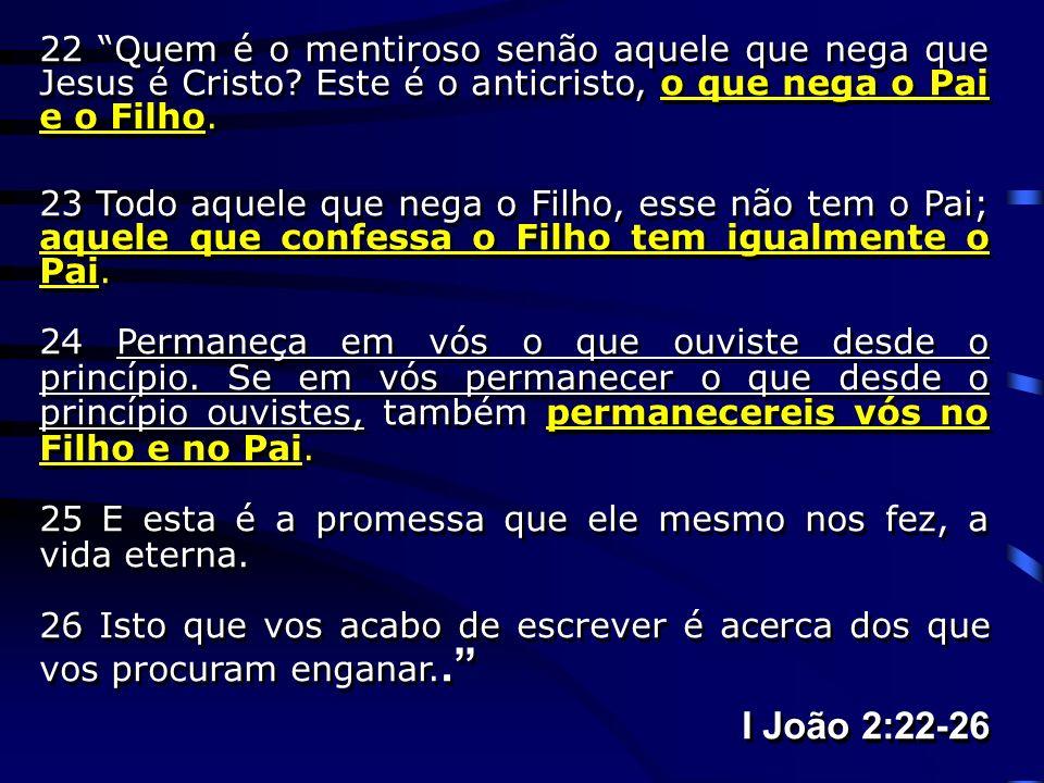 22 Quem é o mentiroso senão aquele que nega que Jesus é Cristo? Este é o anticristo, o que nega o Pai e o Filho. 23 Todo aquele que nega o Filho, esse