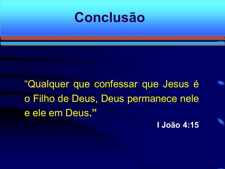 Conclusão Qualquer que confessar que Jesus é o Filho de Deus, Deus permanece nele e ele em Deus. I João 4:15