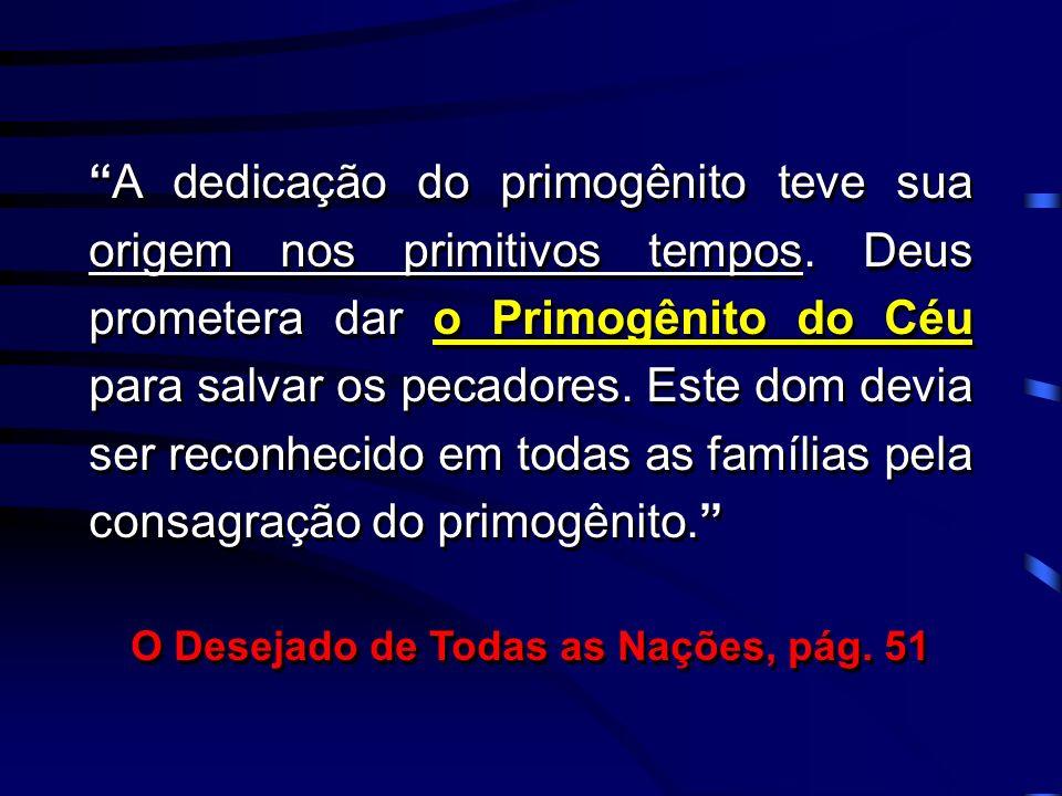 A dedicação do primogênito teve sua origem nos primitivos tempos. Deus prometera dar o Primogênito do Céu para salvar os pecadores. Este dom devia ser