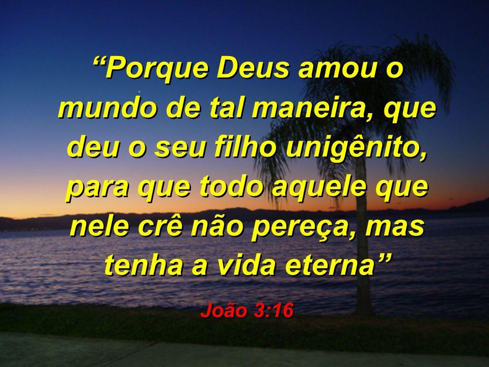 Porque Deus amou o mundo de tal maneira, que deu o seu filho unigênito, para que todo aquele que nele crê não pereça, mas tenha a vida eterna João 3:1