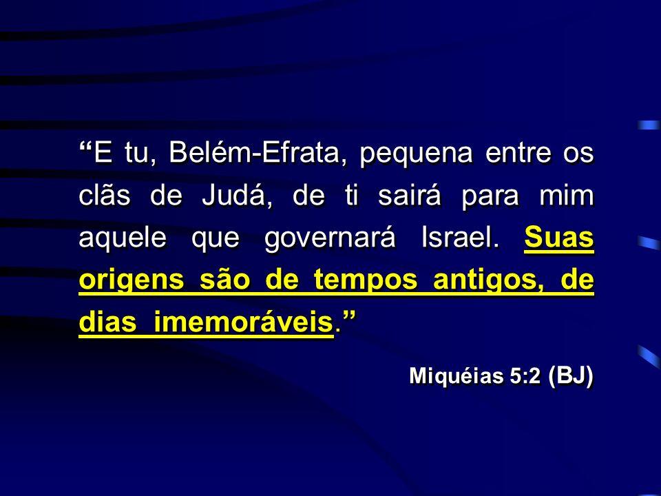 E tu, Belém-Efrata, pequena entre os clãs de Judá, de ti sairá para mim aquele que governará Israel. Suas origens são de tempos antigos, de dias imemo