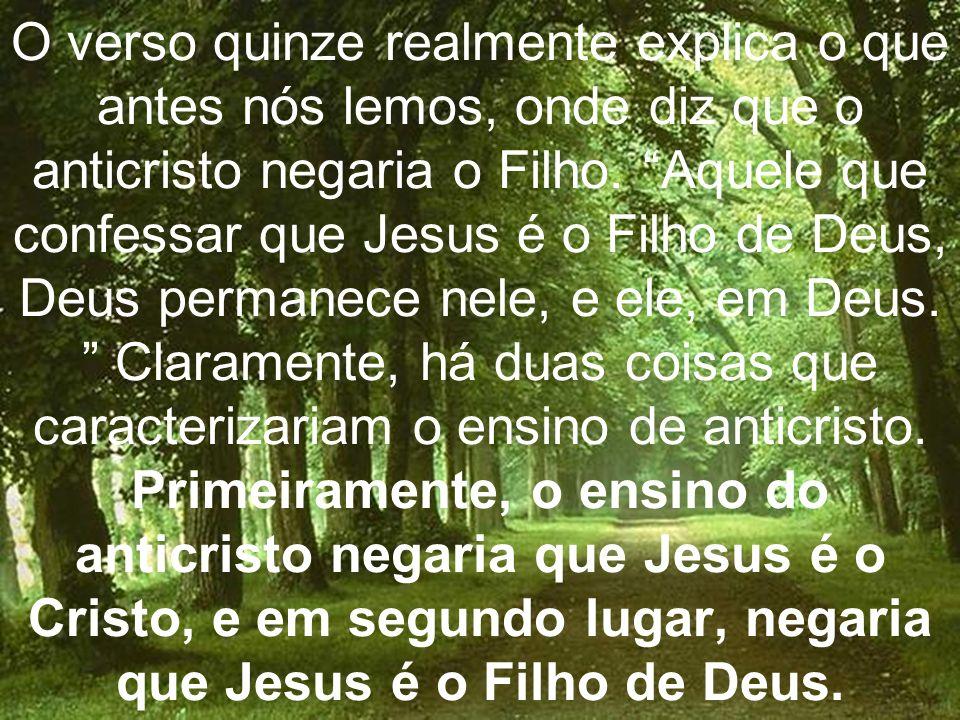 O verso quinze realmente explica o que antes nós lemos, onde diz que o anticristo negaria o Filho. Aquele que confessar que Jesus é o Filho de Deus, D