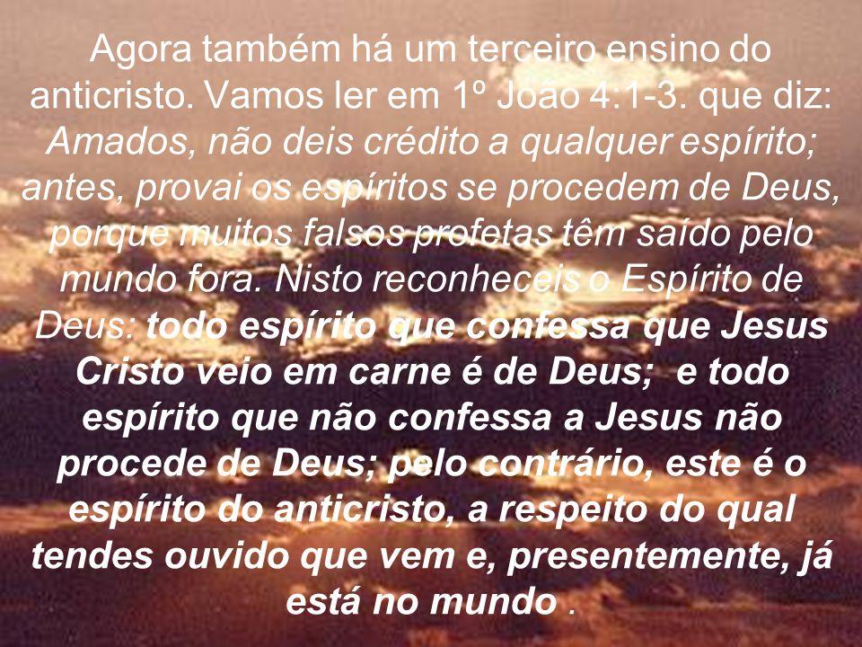 Agora também há um terceiro ensino do anticristo. Vamos ler em 1º João 4:1-3. que diz: Amados, não deis crédito a qualquer espírito; antes, provai os