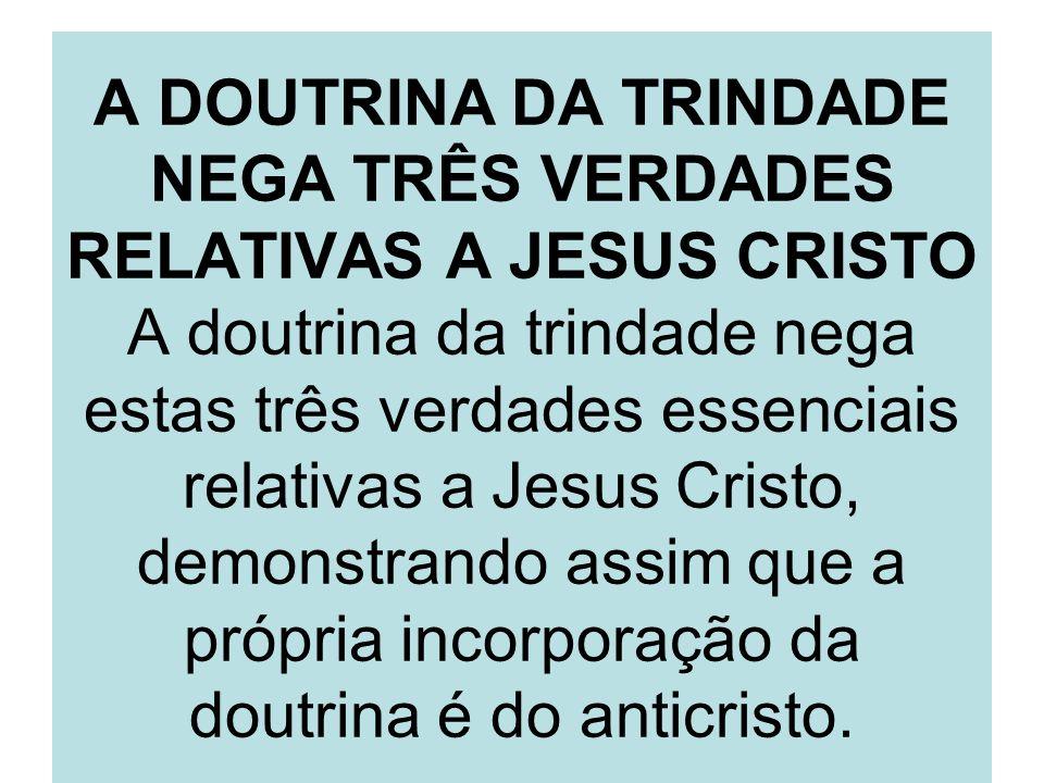 A DOUTRINA DA TRINDADE NEGA TRÊS VERDADES RELATIVAS A JESUS CRISTO A doutrina da trindade nega estas três verdades essenciais relativas a Jesus Cristo
