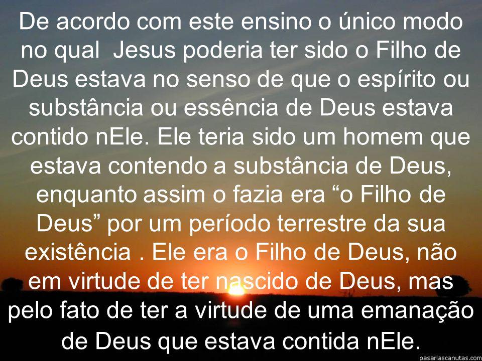 De acordo com este ensino o único modo no qual Jesus poderia ter sido o Filho de Deus estava no senso de que o espírito ou substância ou essência de D