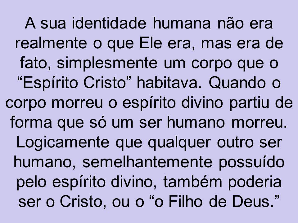 A sua identidade humana não era realmente o que Ele era, mas era de fato, simplesmente um corpo que o Espírito Cristo habitava. Quando o corpo morreu