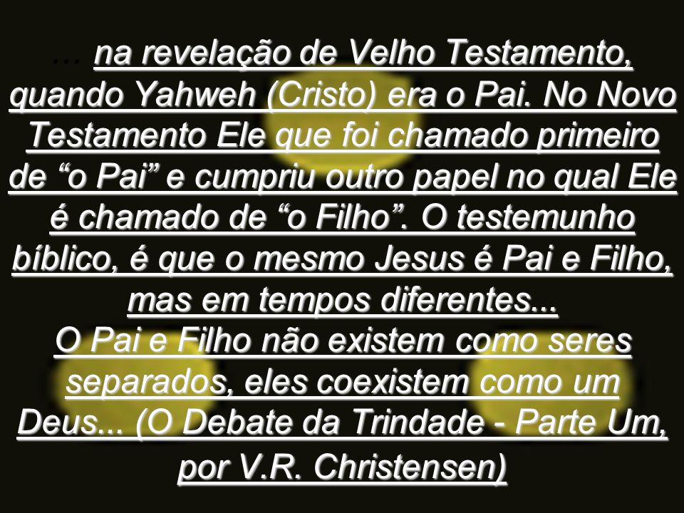 na revelação de Velho Testamento, quando Yahweh (Cristo) era o Pai. No Novo Testamento Ele que foi chamado primeiro de o Pai e cumpriu outro papel no
