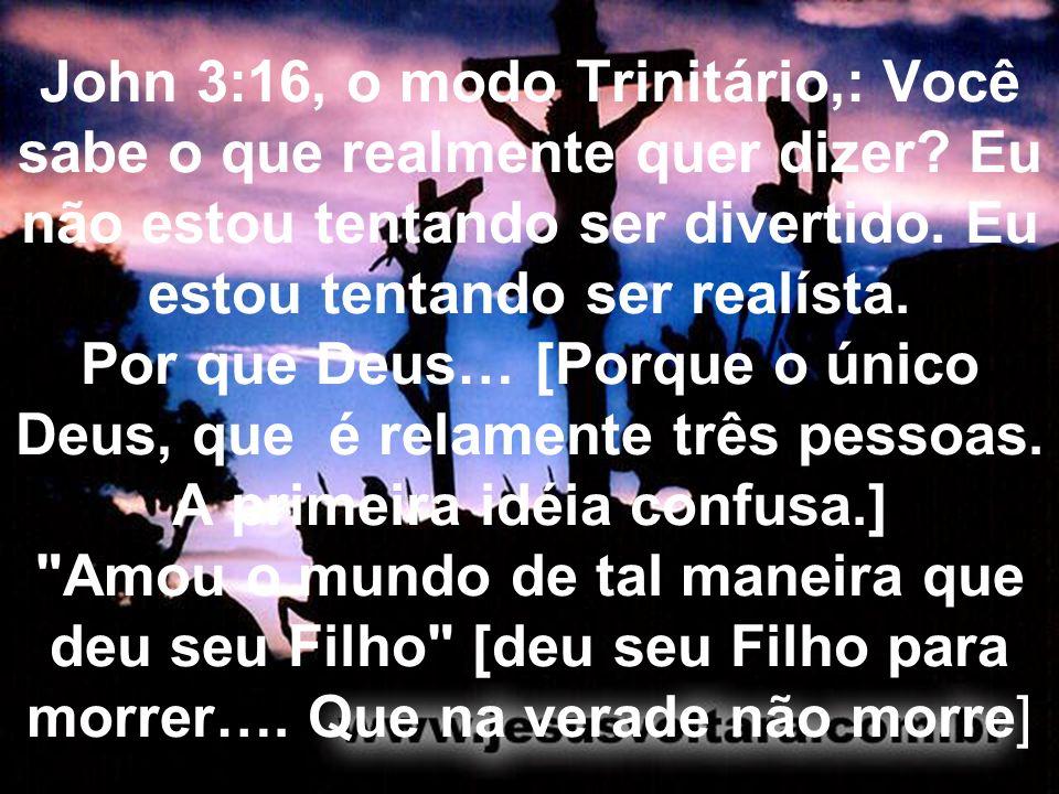 John 3:16, o modo Trinitário,: Você sabe o que realmente quer dizer? Eu não estou tentando ser divertido. Eu estou tentando ser realísta. Por que Deus