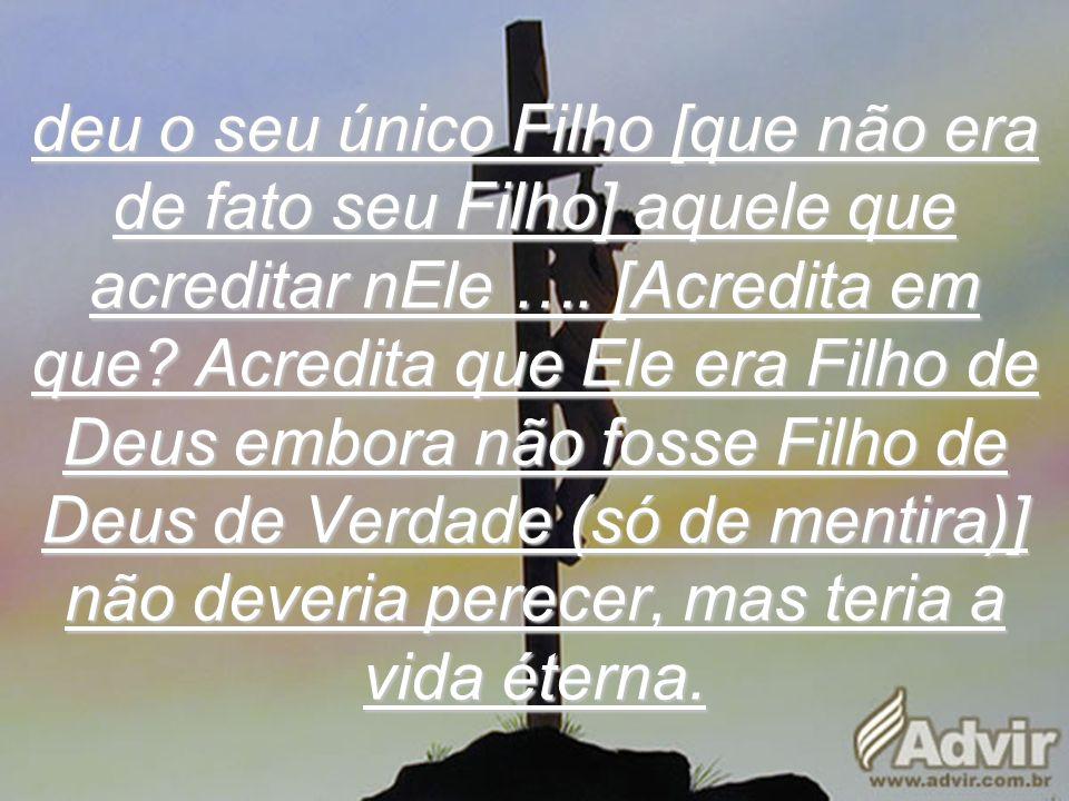 deu o seu único Filho [que não era de fato seu Filho] aquele que acreditar nEle …. [Acredita em que? Acredita que Ele era Filho de Deus embora não fos