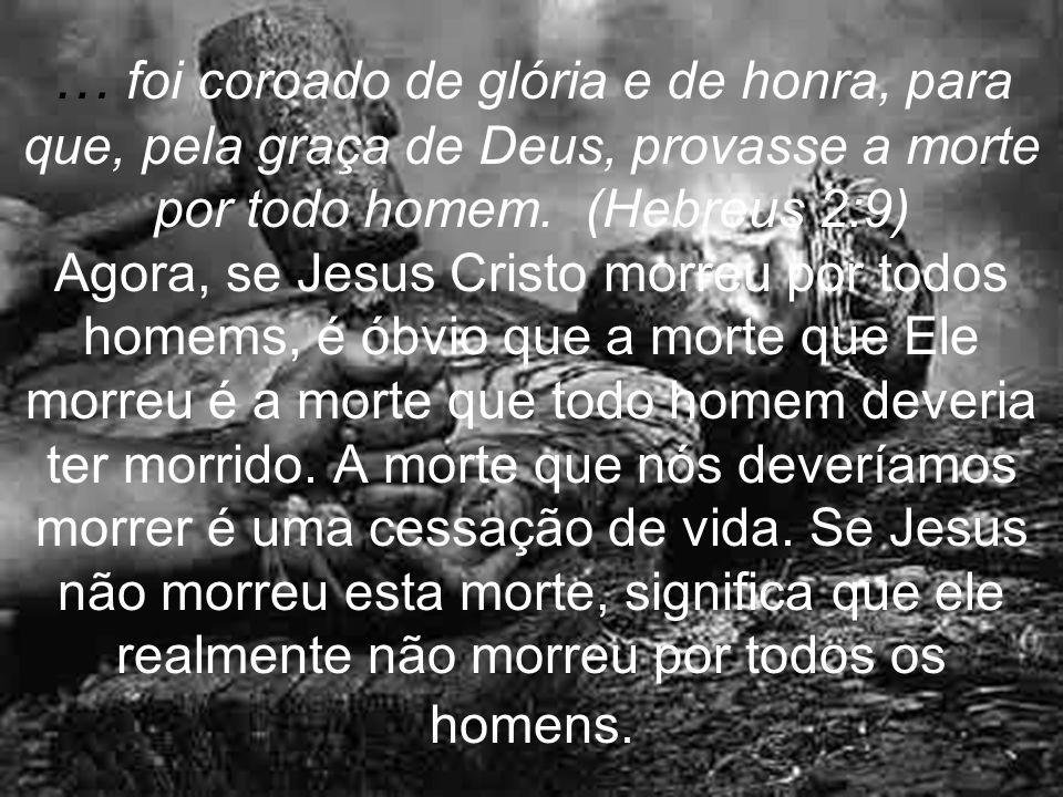 … foi coroado de glória e de honra, para que, pela graça de Deus, provasse a morte por todo homem. (Hebreus 2:9) Agora, se Jesus Cristo morreu por tod