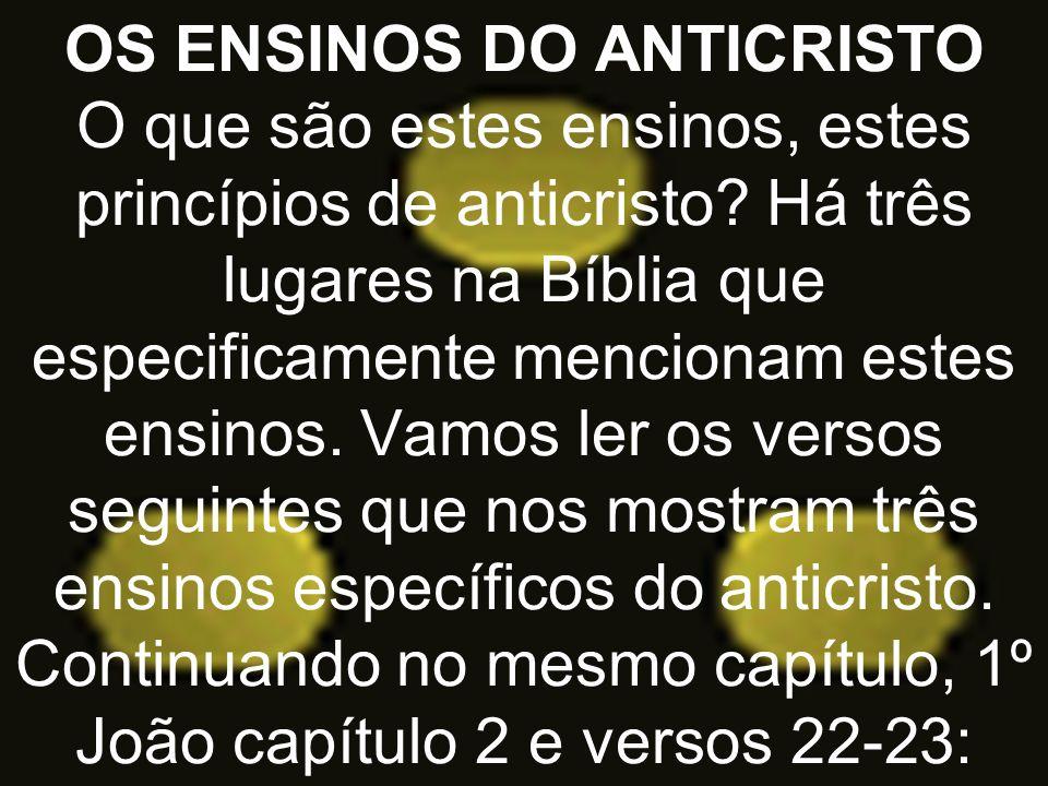 OS ENSINOS DO ANTICRISTO O que são estes ensinos, estes princípios de anticristo? Há três lugares na Bíblia que especificamente mencionam estes ensino
