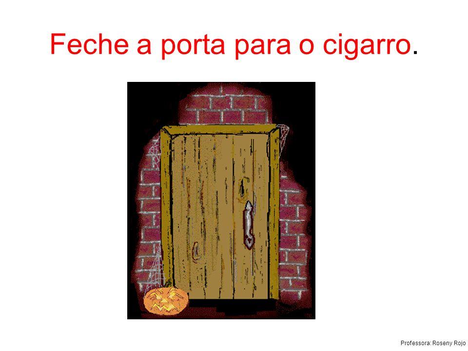 Professora: Roseny Rojo Feche a porta para o cigarro.
