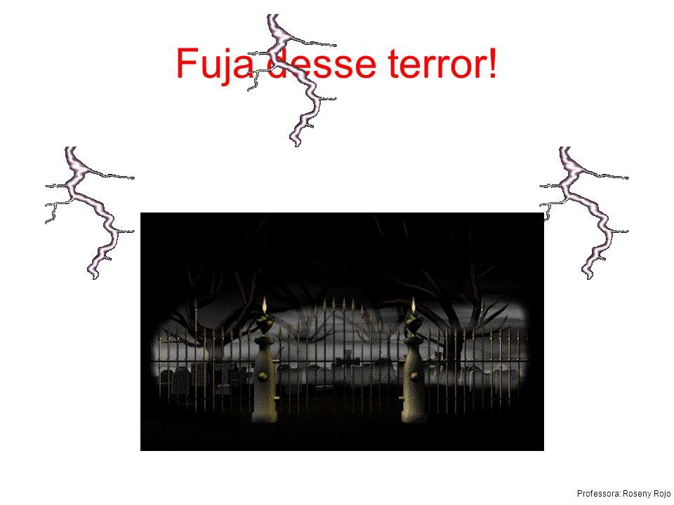 Professora: Roseny Rojo Fuja desse terror!