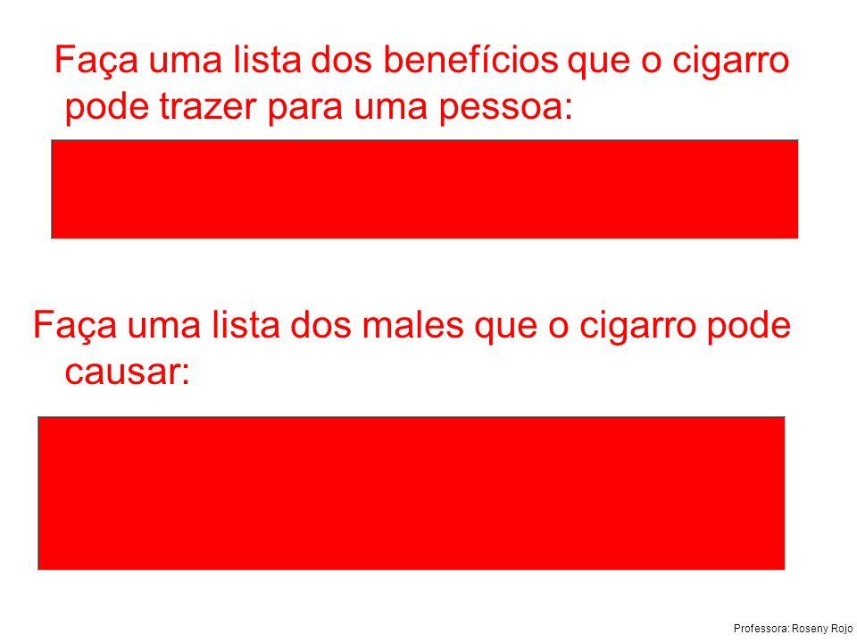 Professora: Roseny Rojo Faça uma lista dos benefícios que o cigarro pode trazer para uma pessoa: Faça uma lista dos males que o cigarro pode causar: