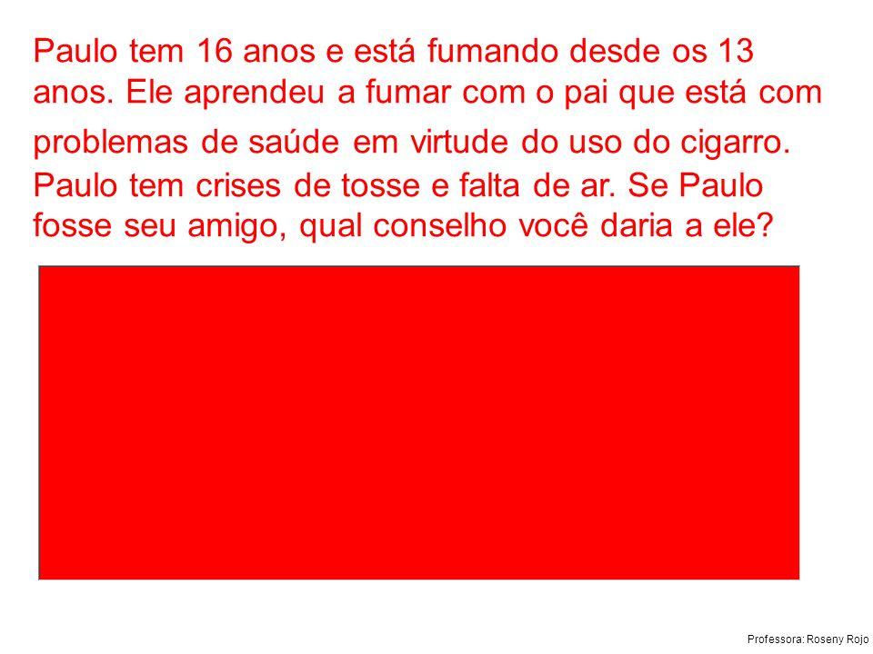 Professora: Roseny Rojo Paulo tem 16 anos e está fumando desde os 13 anos. Ele aprendeu a fumar com o pai que está com problemas de saúde em virtude d