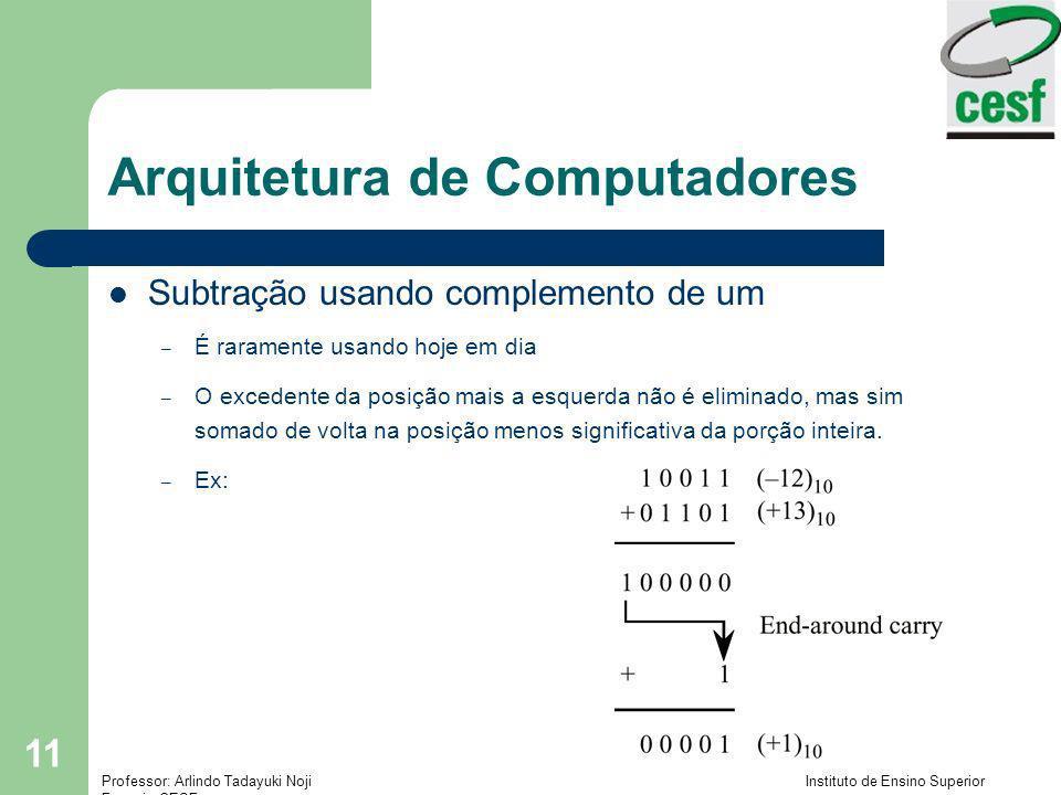 Professor: Arlindo Tadayuki Noji Instituto de Ensino Superior Fucapi - CESF 11 Arquitetura de Computadores Subtração usando complemento de um – É rara