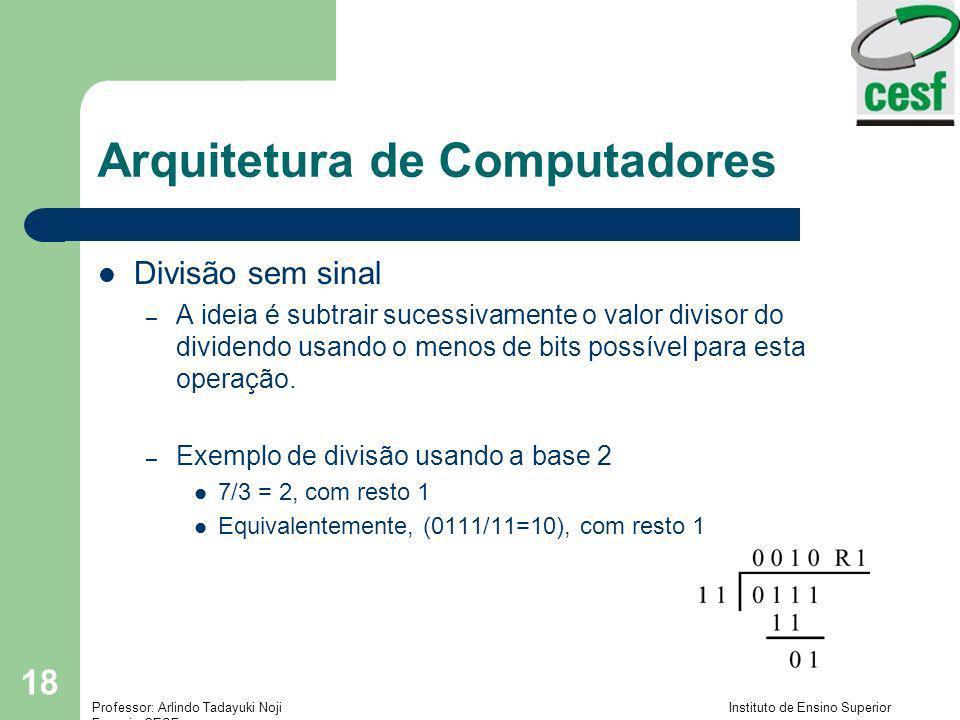 Professor: Arlindo Tadayuki Noji Instituto de Ensino Superior Fucapi - CESF 18 Arquitetura de Computadores Divisão sem sinal – A ideia é subtrair suce