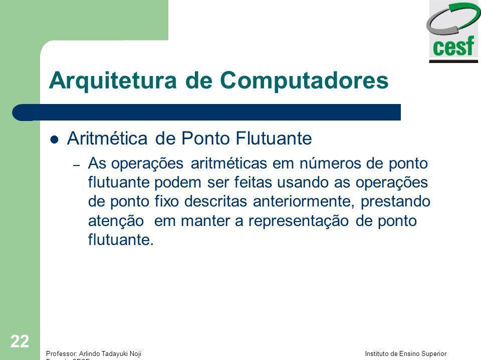 Professor: Arlindo Tadayuki Noji Instituto de Ensino Superior Fucapi - CESF 22 Arquitetura de Computadores Aritmética de Ponto Flutuante – As operaçõe