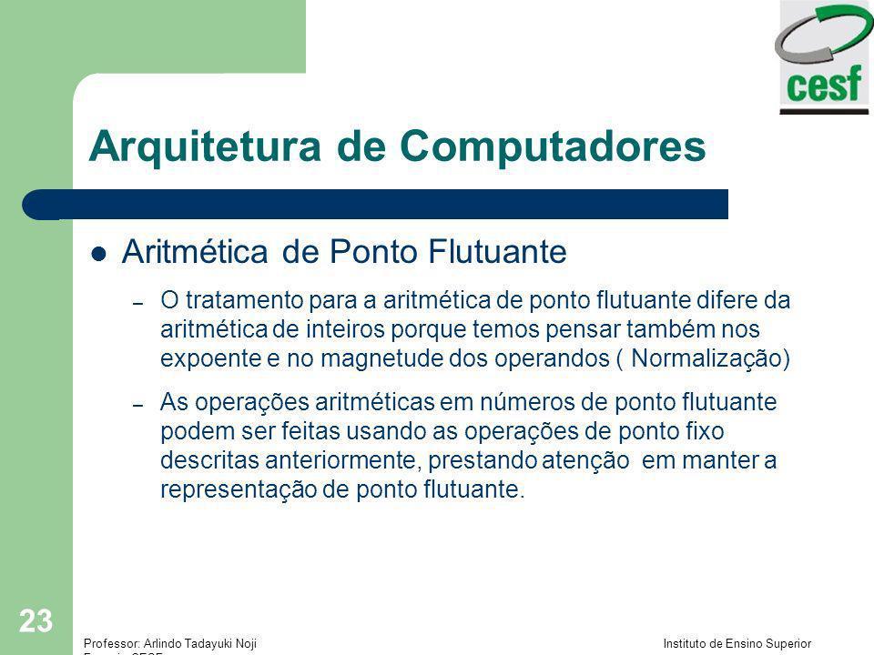 Professor: Arlindo Tadayuki Noji Instituto de Ensino Superior Fucapi - CESF 23 Arquitetura de Computadores Aritmética de Ponto Flutuante – O tratament
