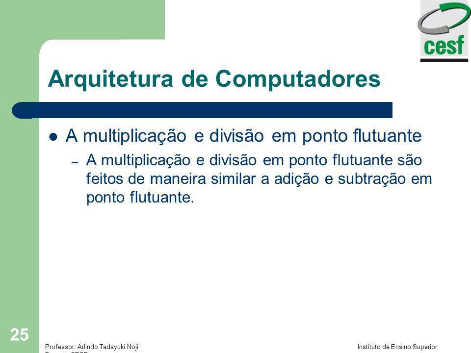 Professor: Arlindo Tadayuki Noji Instituto de Ensino Superior Fucapi - CESF 25 Arquitetura de Computadores A multiplicação e divisão em ponto flutuant