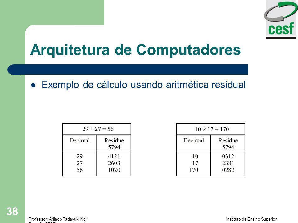 Professor: Arlindo Tadayuki Noji Instituto de Ensino Superior Fucapi - CESF 38 Arquitetura de Computadores Exemplo de cálculo usando aritmética residu