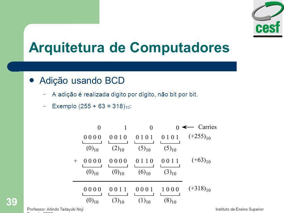 Professor: Arlindo Tadayuki Noji Instituto de Ensino Superior Fucapi - CESF 39 Arquitetura de Computadores Adição usando BCD – A adição é realizada di